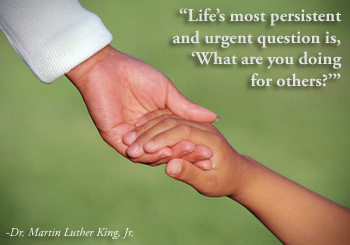 Life's most persistent and urgent question is, 'What are you doing for others?' -Dr. Martin Luther King, Jr.